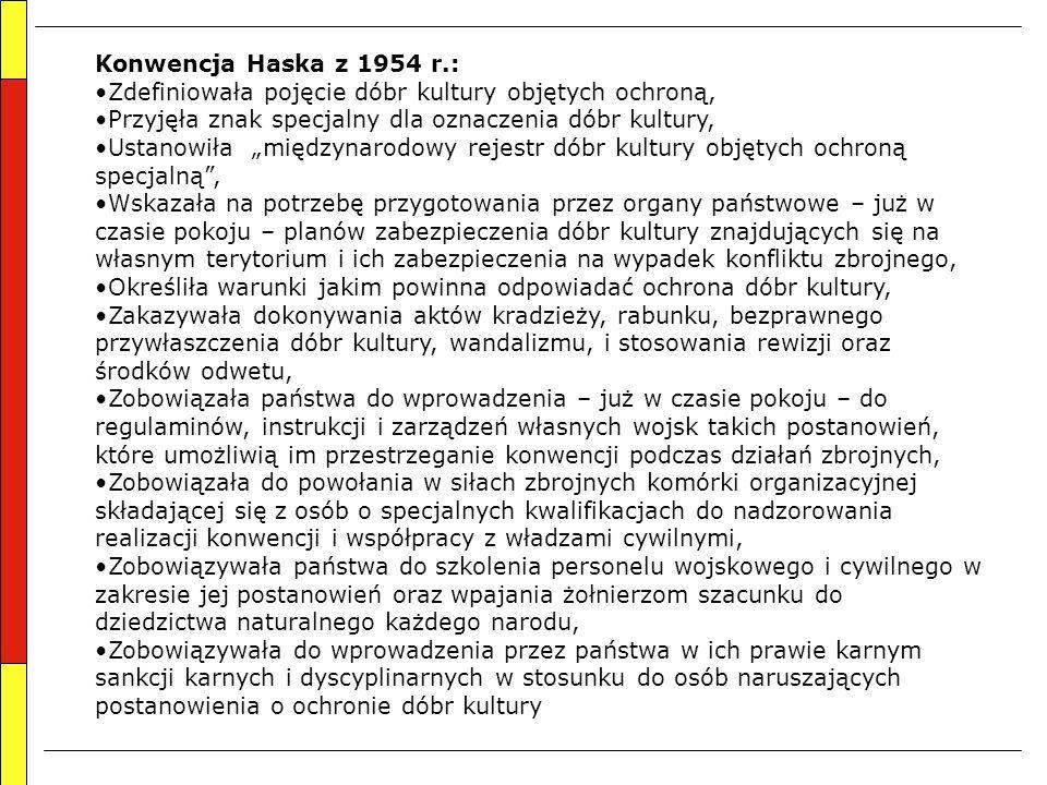"""Konwencja Haska z 1954 r.: Zdefiniowała pojęcie dóbr kultury objętych ochroną, Przyjęła znak specjalny dla oznaczenia dóbr kultury, Ustanowiła """"międzynarodowy rejestr dóbr kultury objętych ochroną specjalną , Wskazała na potrzebę przygotowania przez organy państwowe – już w czasie pokoju – planów zabezpieczenia dóbr kultury znajdujących się na własnym terytorium i ich zabezpieczenia na wypadek konfliktu zbrojnego, Określiła warunki jakim powinna odpowiadać ochrona dóbr kultury, Zakazywała dokonywania aktów kradzieży, rabunku, bezprawnego przywłaszczenia dóbr kultury, wandalizmu, i stosowania rewizji oraz środków odwetu, Zobowiązała państwa do wprowadzenia – już w czasie pokoju – do regulaminów, instrukcji i zarządzeń własnych wojsk takich postanowień, które umożliwią im przestrzeganie konwencji podczas działań zbrojnych, Zobowiązała do powołania w siłach zbrojnych komórki organizacyjnej składającej się z osób o specjalnych kwalifikacjach do nadzorowania realizacji konwencji i współpracy z władzami cywilnymi, Zobowiązywała państwa do szkolenia personelu wojskowego i cywilnego w zakresie jej postanowień oraz wpajania żołnierzom szacunku do dziedzictwa naturalnego każdego narodu, Zobowiązywała do wprowadzenia przez państwa w ich prawie karnym sankcji karnych i dyscyplinarnych w stosunku do osób naruszających postanowienia o ochronie dóbr kultury"""