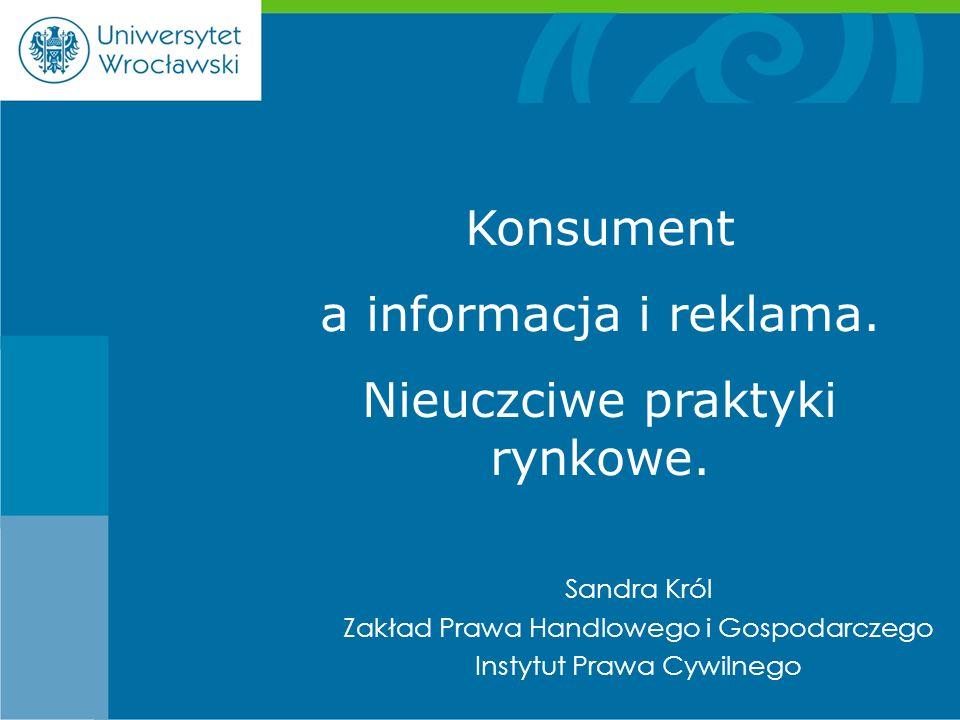Sandra Król Zakład Prawa Handlowego i Gospodarczego Instytut Prawa Cywilnego Konsument a informacja i reklama. Nieuczciwe praktyki rynkowe.