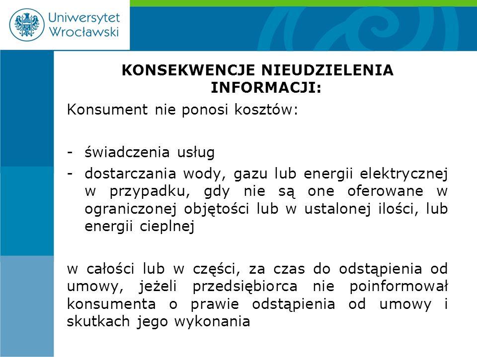 KONSEKWENCJE NIEUDZIELENIA INFORMACJI: Konsument nie ponosi kosztów: -świadczenia usług -dostarczania wody, gazu lub energii elektrycznej w przypadku,