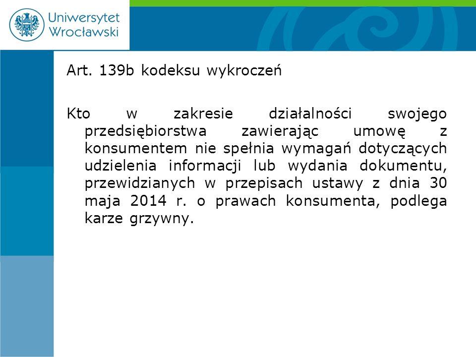 Art. 139b kodeksu wykroczeń Kto w zakresie działalności swojego przedsiębiorstwa zawierając umowę z konsumentem nie spełnia wymagań dotyczących udziel