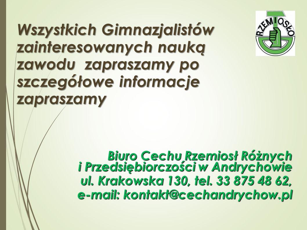 Wszystkich Gimnazjalistów zainteresowanych nauką zawodu zapraszamy po szczegółowe informacje zapraszamy Biuro Cechu Rzemiosł Różnych i Przedsiębiorczości w Andrychowie ul.