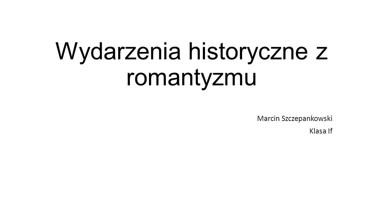 Wydarzenia historyczne z romantyzmu Marcin Szczepankowski Klasa If