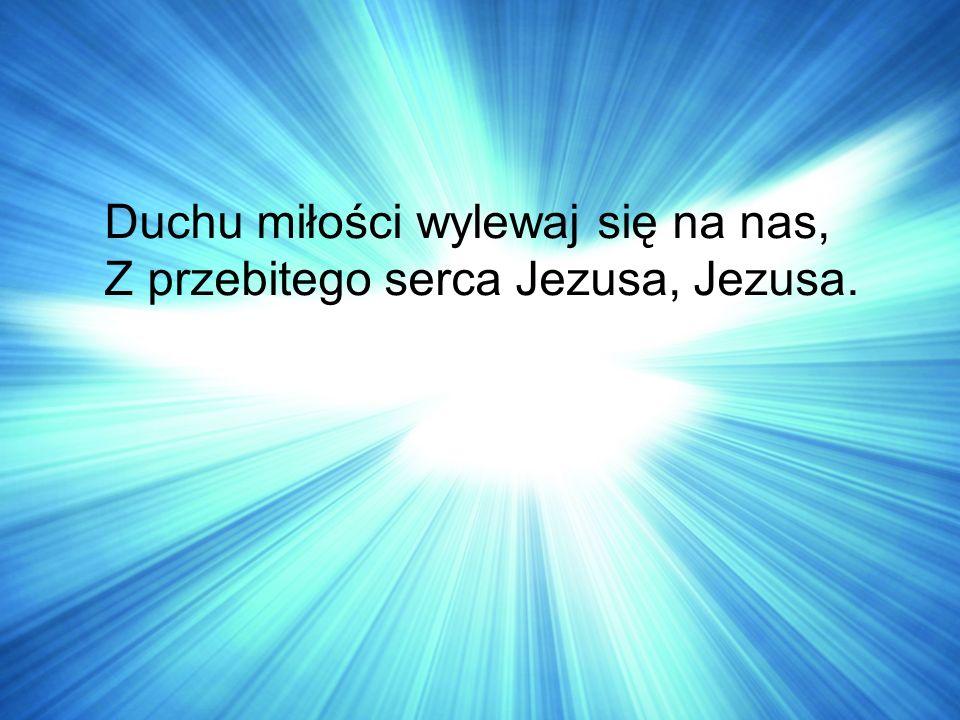 Duchu miłości wylewaj się na nas, Z przebitego serca Jezusa, Jezusa.