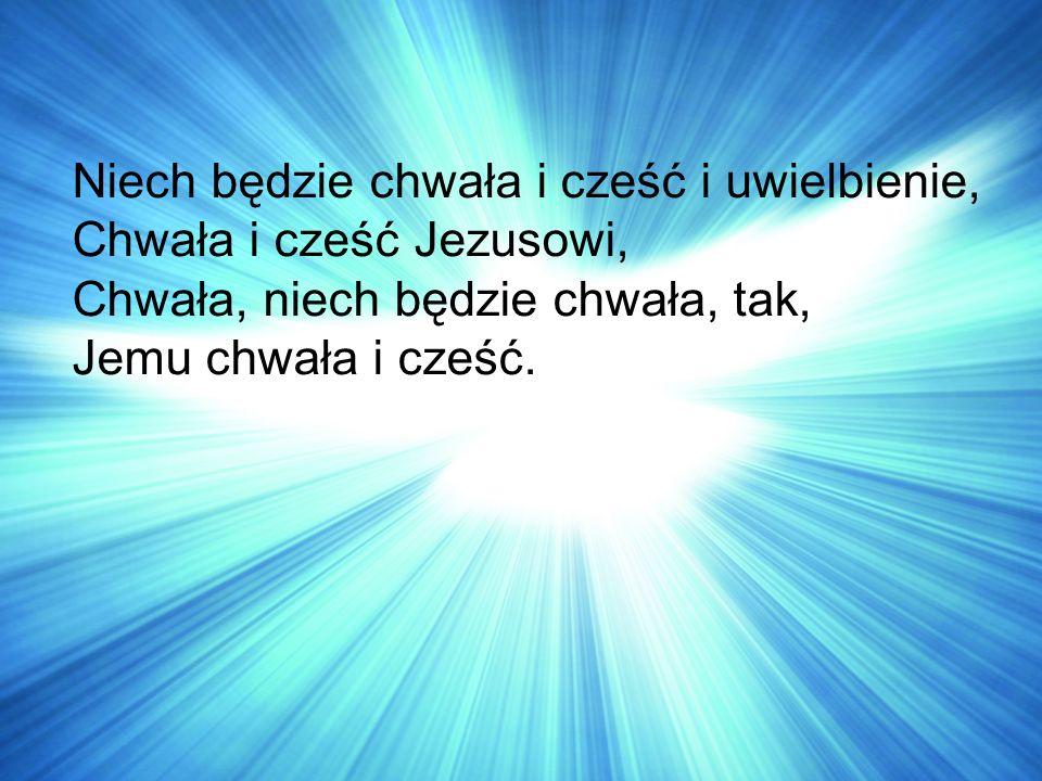 Niech będzie chwała i cześć i uwielbienie, Chwała i cześć Jezusowi, Chwała, niech będzie chwała, tak, Jemu chwała i cześć.