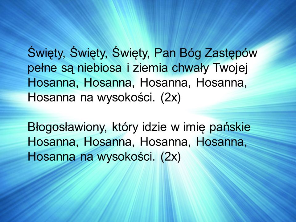 Święty, Święty, Święty, Pan Bóg Zastępów pełne są niebiosa i ziemia chwały Twojej Hosanna, Hosanna, Hosanna na wysokości.