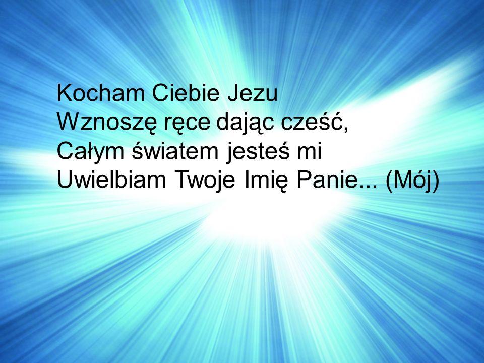 Kocham Ciebie Jezu Wznoszę ręce dając cześć, Całym światem jesteś mi Uwielbiam Twoje Imię Panie...