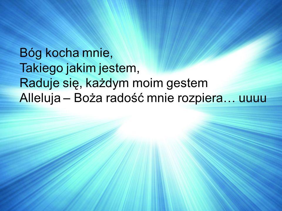 Bóg kocha mnie, Takiego jakim jestem, Raduje się, każdym moim gestem Alleluja – Boża radość mnie rozpiera… uuuu