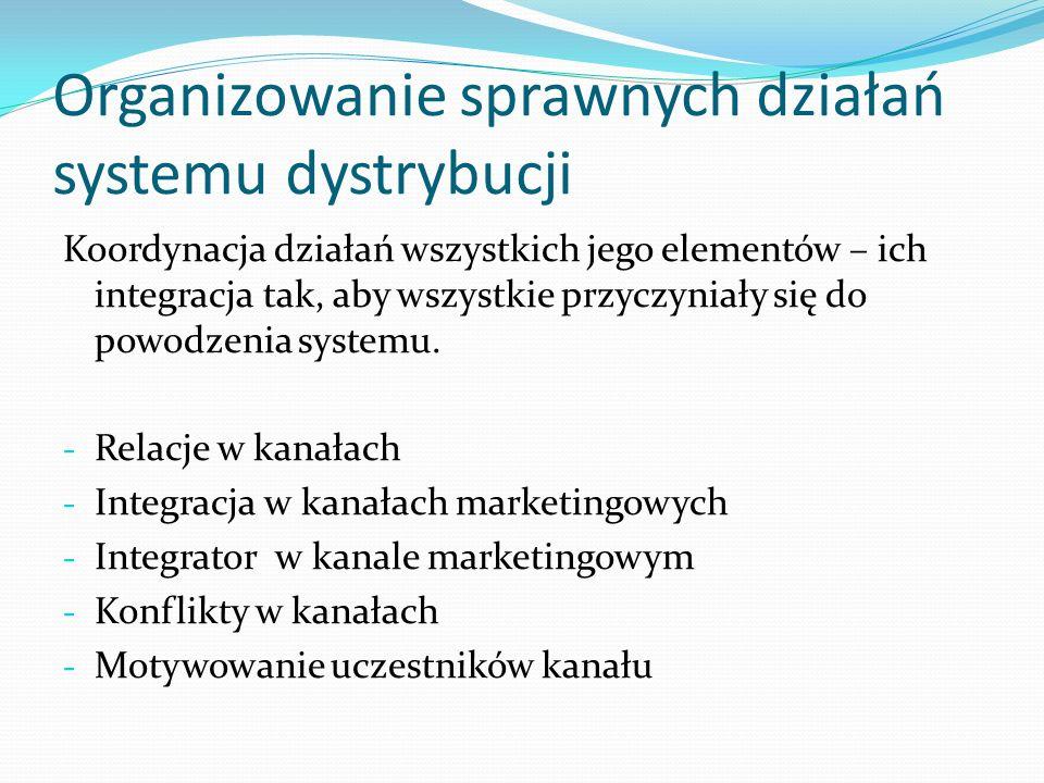 Organizowanie sprawnych działań systemu dystrybucji Koordynacja działań wszystkich jego elementów – ich integracja tak, aby wszystkie przyczyniały się do powodzenia systemu.