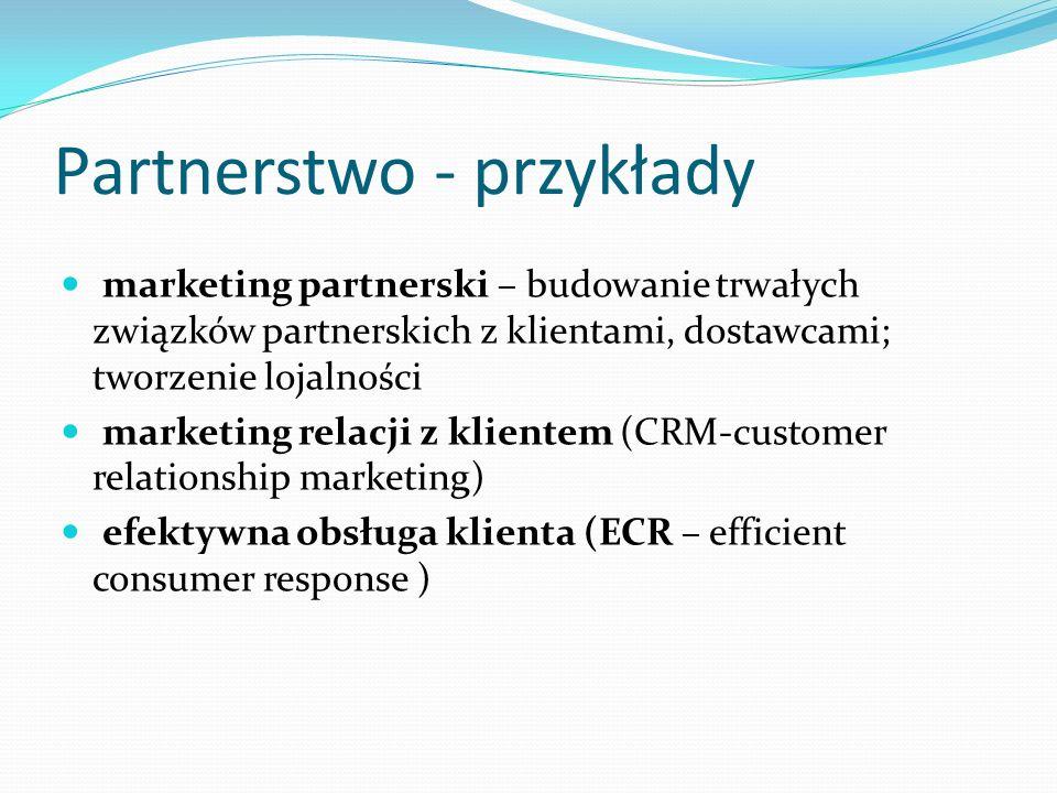Partnerstwo - przykłady marketing partnerski – budowanie trwałych związków partnerskich z klientami, dostawcami; tworzenie lojalności marketing relacji z klientem (CRM-customer relationship marketing) efektywna obsługa klienta (ECR – efficient consumer response )