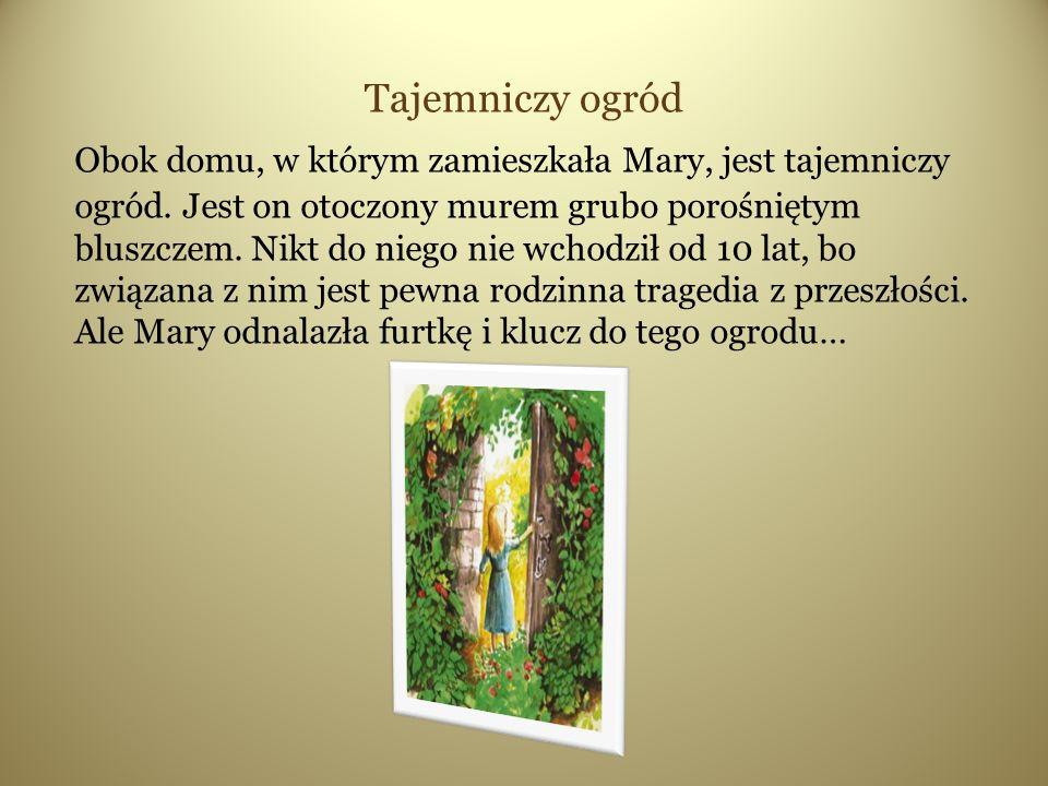 Tajemniczy ogród Obok domu, w którym zamieszkała Mary, jest tajemniczy ogród.