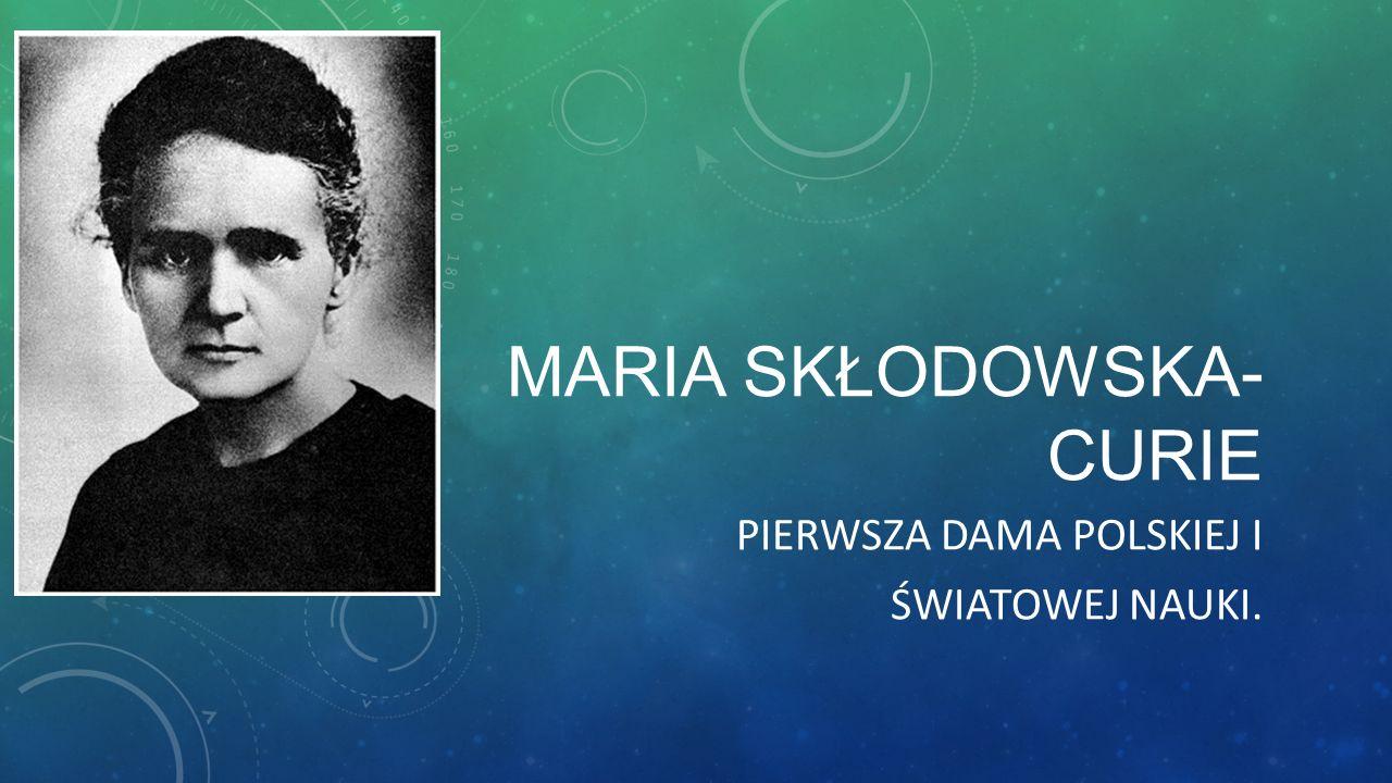 MARIA SKŁODOWSKA- CURIE PIERWSZA DAMA POLSKIEJ I ŚWIATOWEJ NAUKI.