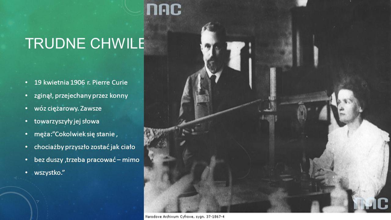 TRUDNE CHWILE 19 kwietnia 1906 r. Pierre Curie zginął, przejechany przez konny wóz ciężarowy.