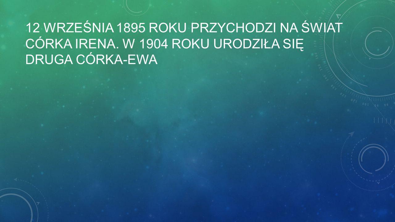 12 WRZEŚNIA 1895 ROKU PRZYCHODZI NA ŚWIAT CÓRKA IRENA. W 1904 ROKU URODZIŁA SIĘ DRUGA CÓRKA-EWA