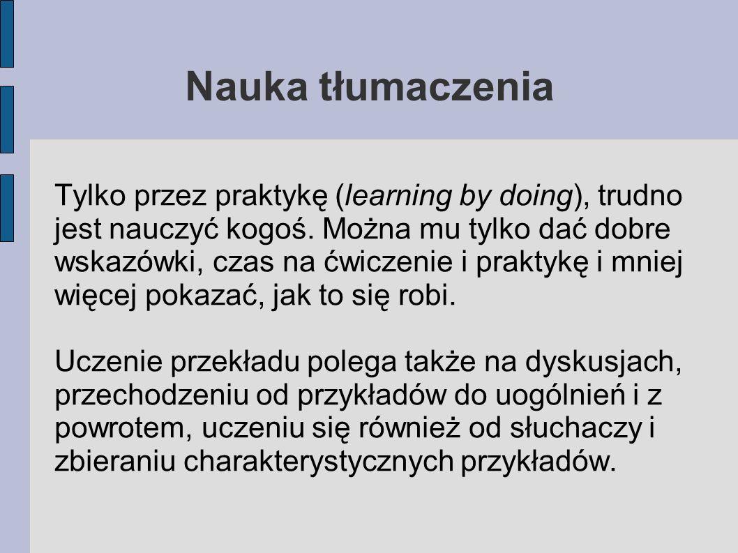 Nauka tłumaczenia Tylko przez praktykę (learning by doing), trudno jest nauczyć kogoś.