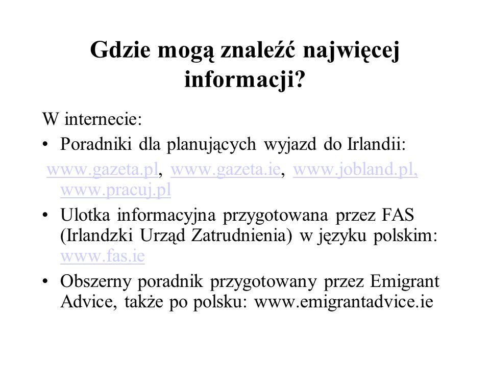 Gdzie mogą znaleźć najwięcej informacji? W internecie: Poradniki dla planujących wyjazd do Irlandii: www.gazeta.pl, www.gazeta.ie, www.jobland.pl, www