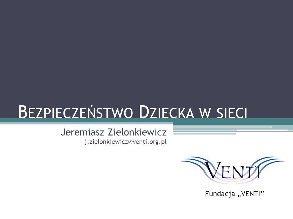 """B EZPIECZEŃSTWO D ZIECKA W SIECI Jeremiasz Zielonkiewicz j.zielonkiewicz@venti.org.pl Fundacja """"VENTI"""