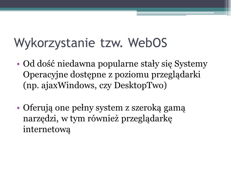 Wyko rz ystanie tzw. WebOS Od dość niedawna popularne stały się Systemy Operacyjne dostępne z poziomu przeglądarki (np. ajaxWindows, czy DesktopTwo) O