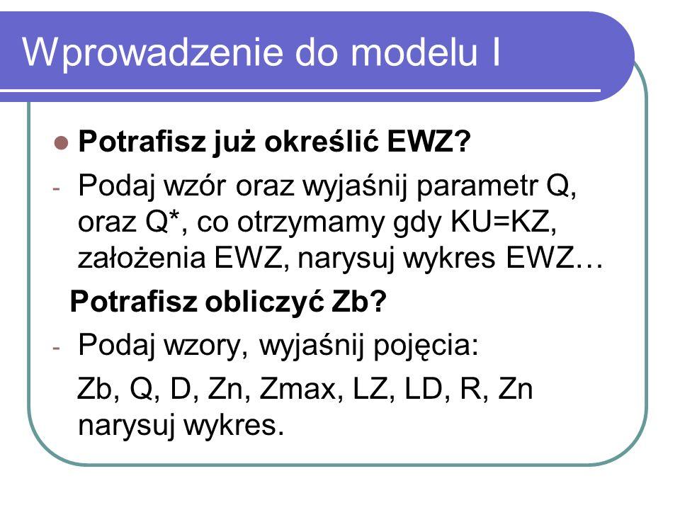 Wprowadzenie do modelu I Potrafisz już określić EWZ? - Podaj wzór oraz wyjaśnij parametr Q, oraz Q*, co otrzymamy gdy KU=KZ, założenia EWZ, narysuj wy