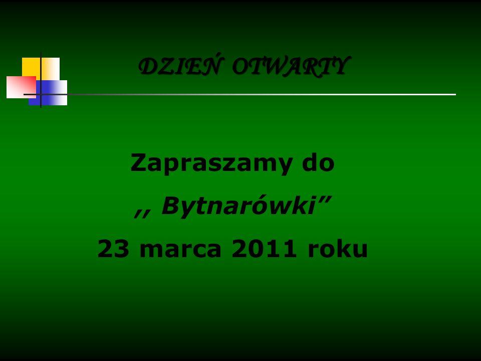 DZIEŃ OTWARTY Zapraszamy do,, Bytnarówki 23 marca 2011 roku