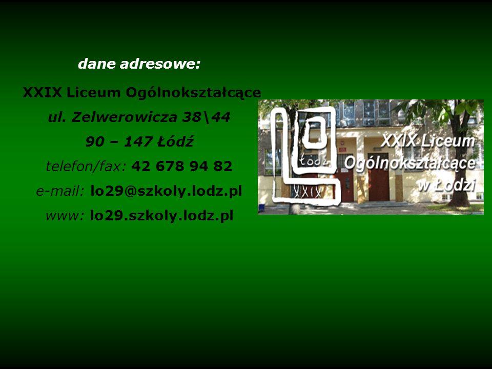 dane adresowe: XXIX Liceum Ogólnokształcące ul. Zelwerowicza 38\44 90 – 147 Łódź telefon/fax: 42 678 94 82 e-mail: lo29@szkoly.lodz.pl www: lo29.szkol