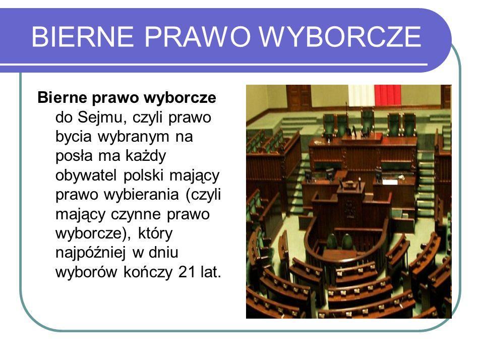 BIERNE PRAWO WYBORCZE Bierne prawo wyborcze do Sejmu, czyli prawo bycia wybranym na posła ma każdy obywatel polski mający prawo wybierania (czyli mają