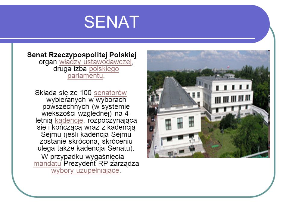 SENAT Senat Rzeczypospolitej Polskiej organ władzy ustawodawczej, druga izba polskiego parlamentu.władzy ustawodawczejpolskiego parlamentu Składa się