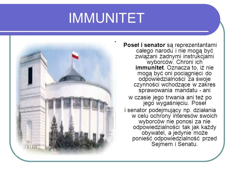 IMMUNITET Poseł i senator są reprezentantami całego narodu i nie mogą być związani żadnymi instrukcjami wyborców. Chroni ich immunitet. Oznacza to, iż