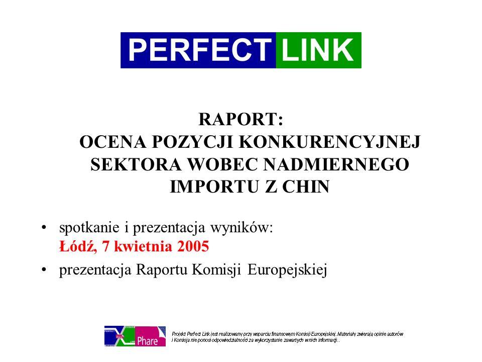 RAPORT: OCENA POZYCJI KONKURENCYJNEJ SEKTORA WOBEC NADMIERNEGO IMPORTU Z CHIN spotkanie i prezentacja wyników: Łódź, 7 kwietnia 2005 prezentacja Raportu Komisji Europejskiej