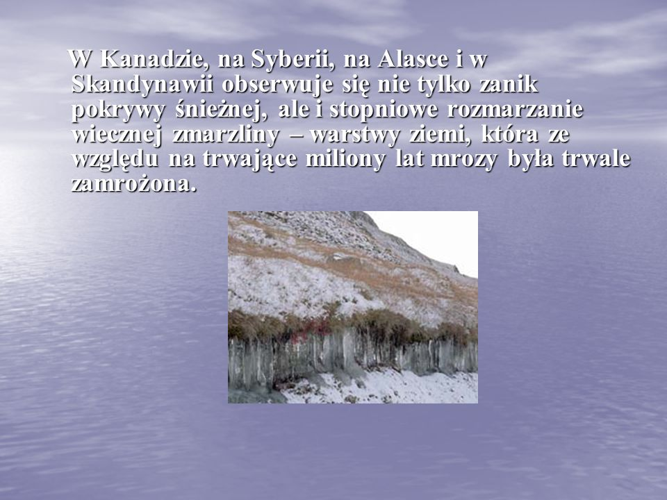 W Kanadzie, na Syberii, na Alasce i w Skandynawii obserwuje się nie tylko zanik pokrywy śnieżnej, ale i stopniowe rozmarzanie wiecznej zmarzliny – warstwy ziemi, która ze względu na trwające miliony lat mrozy była trwale zamrożona.