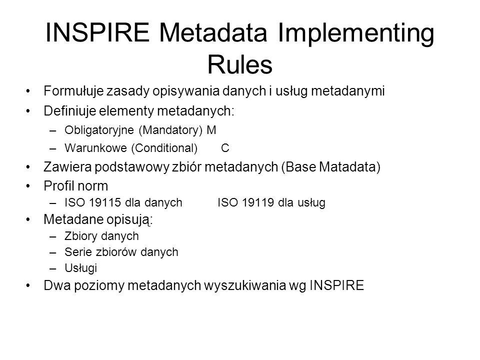 INSPIRE Metadata Implementing Rules Formułuje zasady opisywania danych i usług metadanymi Definiuje elementy metadanych: –Obligatoryjne (Mandatory) M –Warunkowe (Conditional) C Zawiera podstawowy zbiór metadanych (Base Matadata) Profil norm –ISO 19115 dla danychISO 19119 dla usług Metadane opisują: –Zbiory danych –Serie zbiorów danych –Usługi Dwa poziomy metadanych wyszukiwania wg INSPIRE