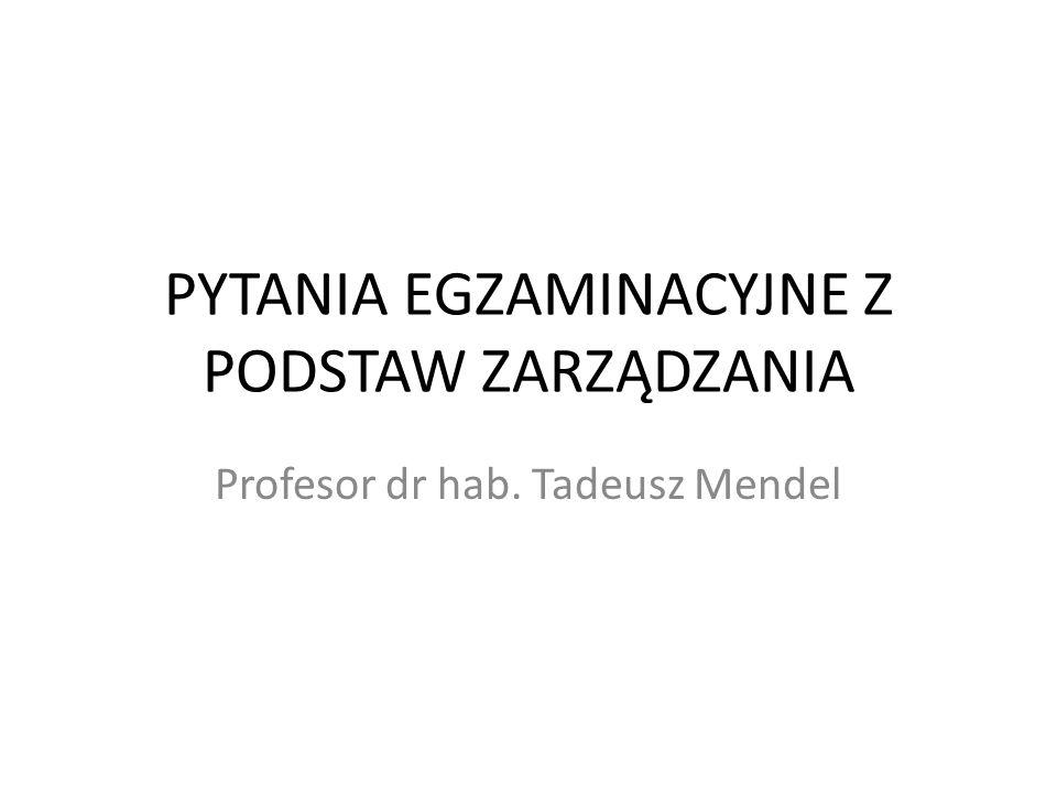 PYTANIA EGZAMINACYJNE Z PODSTAW ZARZĄDZANIA Profesor dr hab. Tadeusz Mendel