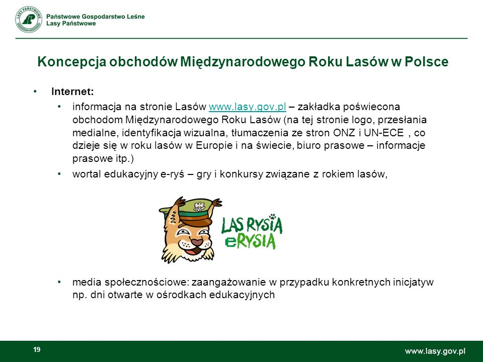 19 Koncepcja obchodów Międzynarodowego Roku Lasów w Polsce Internet: informacja na stronie Lasów www.lasy.gov.pl – zakładka poświecona obchodom Międzynarodowego Roku Lasów (na tej stronie logo, przesłania medialne, identyfikacja wizualna, tłumaczenia ze stron ONZ i UN-ECE, co dzieje się w roku lasów w Europie i na świecie, biuro prasowe – informacje prasowe itp.)www.lasy.gov.pl wortal edukacyjny e-ryś – gry i konkursy związane z rokiem lasów, media społecznościowe: zaangażowanie w przypadku konkretnych inicjatyw np.
