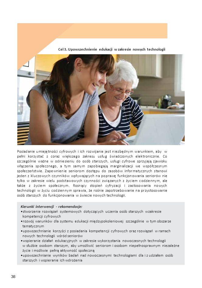 38 Kierunki interwencji - rekomendacje: stworzenie rozwiązań systemowych dotyczących uczenia osób starszych w zakresie kompetencji cyfrowych rozwój warunków dla systemu edukacji międzypokoleniowej szczególnie w tym obszarze tematycznym upowszechnianie korzyści z posiadania kompetencji cyfrowych oraz rozwiązań w ramach nowych technologii wśród seniorów wspieranie działań edukacyjnych w zakresie wykorzystania nowoczesnych technologii w służbie osobom starszym, aby umożliwić seniorom i osobom niepełnosprawnym niezależne życie i możliwie pełną aktywność społeczną upowszechnianie wyników badań nad nowoczesnymi technologiami dla i z udziałem osób starszych i wspieranie ich wdrożenia Cel 3.