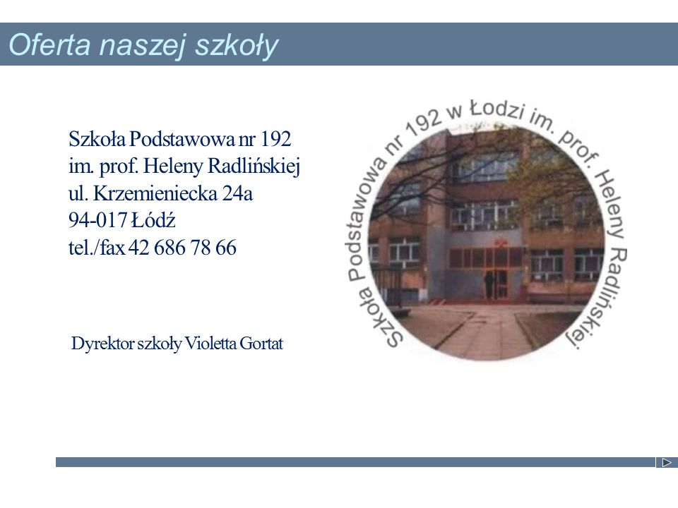 Szkoła Podstawowa nr 192 im. prof. Heleny Radlińskiej ul. Krzemieniecka 24a 94-017 Łódź tel./fax 42 686 78 66 Dyrektor szkoły Violetta Gortat Oferta n