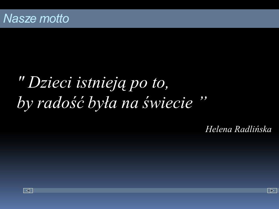 Nasze motto Dzieci istnieją po to, by radość była na świecie Helena Radlińska
