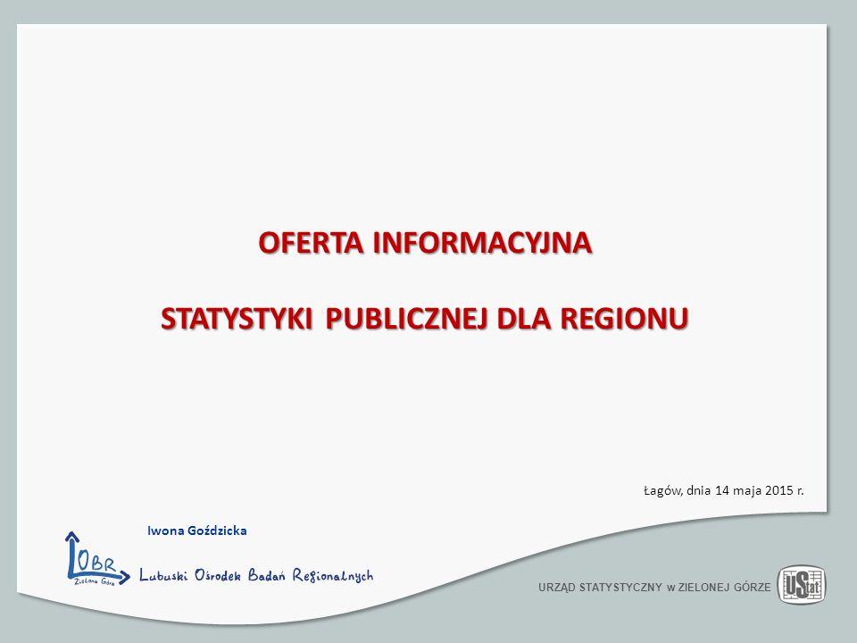 OFERTA INFORMACYJNA STATYSTYKI PUBLICZNEJ DLA REGIONU URZĄD STATYSTYCZNY w ZIELONEJ GÓRZE Łagów, dnia 14 maja 2015 r.