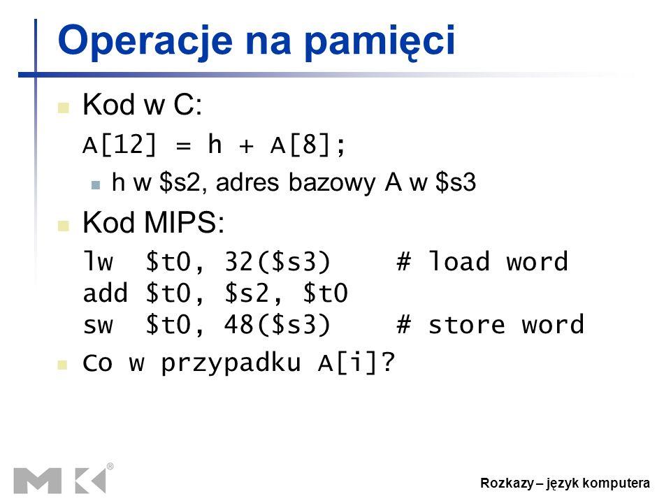 Rozkazy – język komputera Operacje na pamięci Kod w C: A[12] = h + A[8]; h w $s2, adres bazowy A w $s3 Kod MIPS: lw $t0, 32($s3) # load word add $t0,