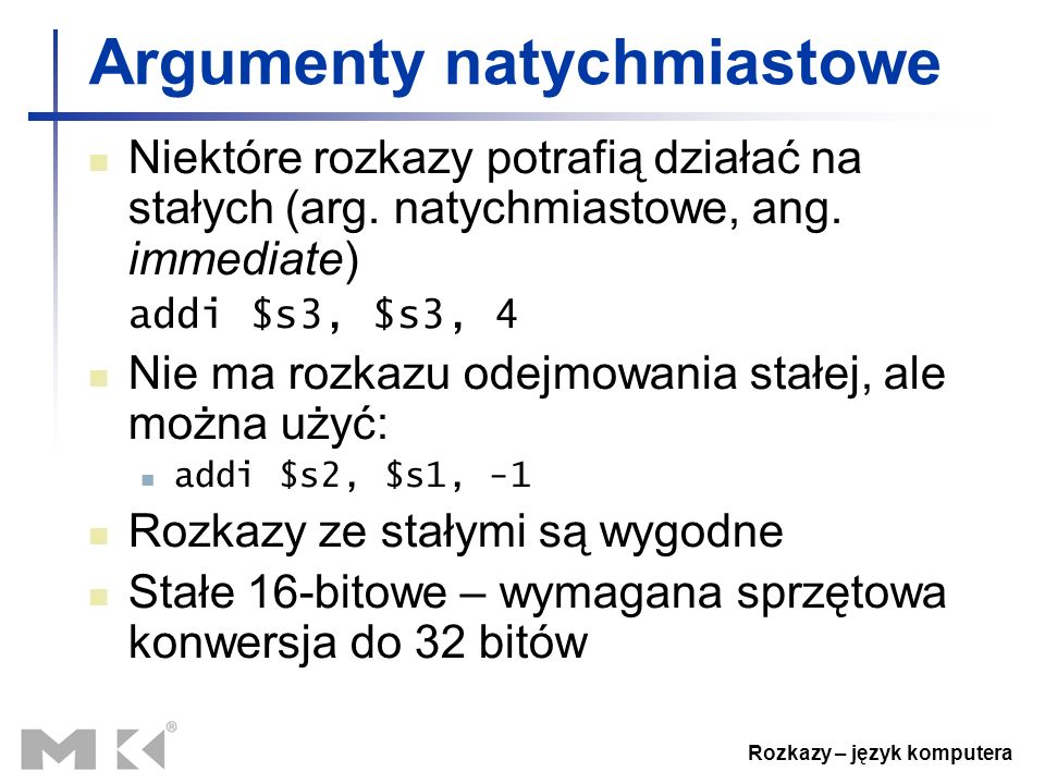Rozkazy – język komputera Argumenty natychmiastowe Niektóre rozkazy potrafią działać na stałych (arg. natychmiastowe, ang. immediate) addi $s3, $s3, 4