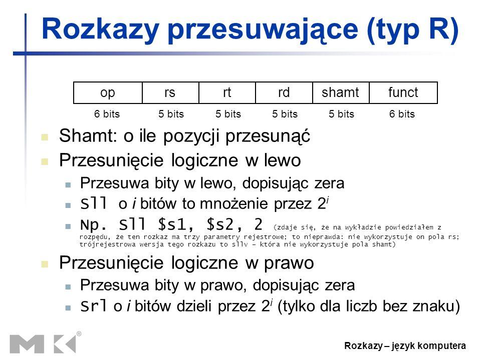 Rozkazy – język komputera Rozkazy przesuwające (typ R) Shamt: o ile pozycji przesunąć Przesunięcie logiczne w lewo Przesuwa bity w lewo, dopisując zer