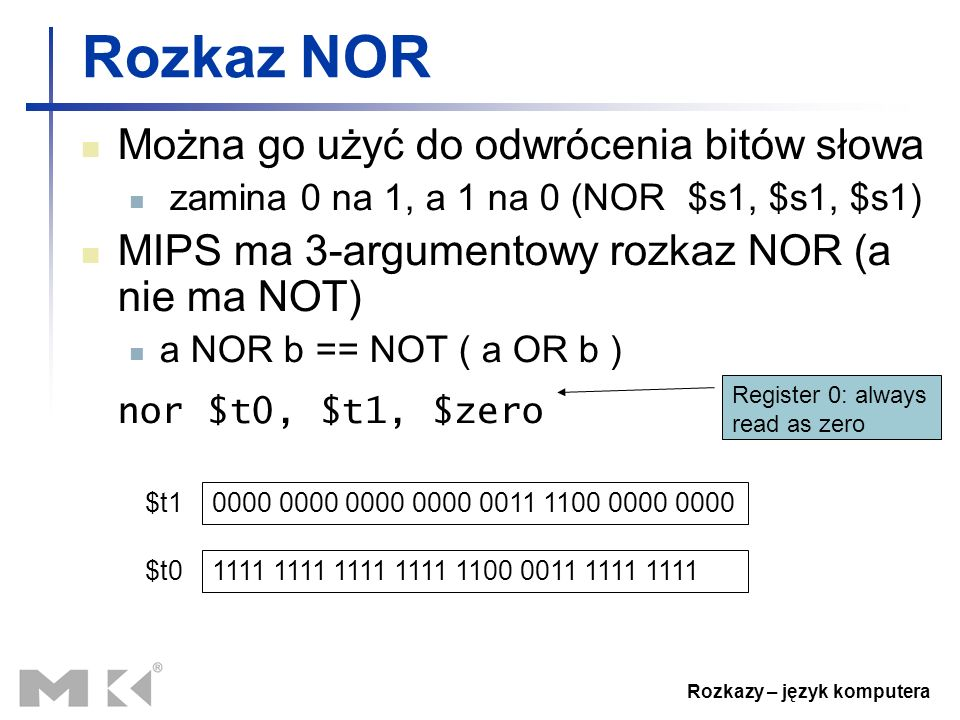 Rozkazy – język komputera Rozkaz NOR Można go użyć do odwrócenia bitów słowa zamina 0 na 1, a 1 na 0 (NOR $s1, $s1, $s1) MIPS ma 3-argumentowy rozkaz NOR (a nie ma NOT) a NOR b == NOT ( a OR b ) nor $t0, $t1, $zero 0000 0000 0000 0000 0011 1100 0000 0000 $t1 1111 1111 1111 1111 1100 0011 1111 1111 $t0 Register 0: always read as zero