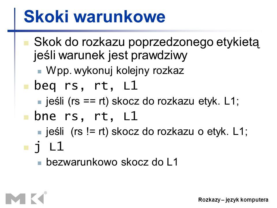 Rozkazy – język komputera Skoki warunkowe Skok do rozkazu poprzedzonego etykietą jeśli warunek jest prawdziwy Wpp. wykonuj kolejny rozkaz beq rs, rt,