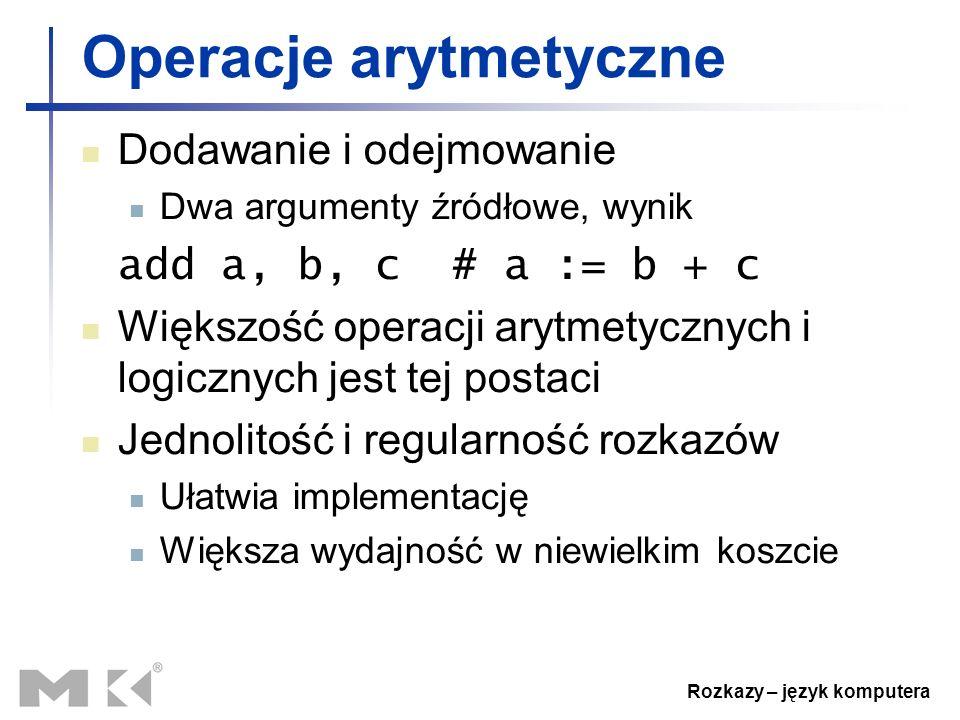Rozkazy – język komputera Operacje arytmetyczne Dodawanie i odejmowanie Dwa argumenty źródłowe, wynik add a, b, c # a := b + c Większość operacji aryt