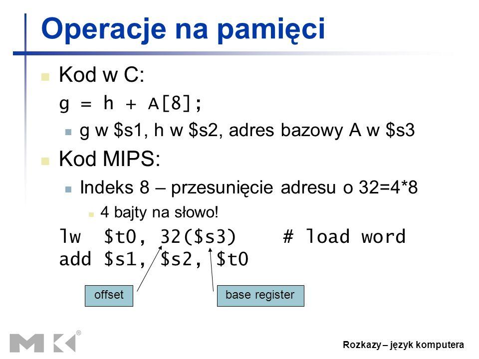 Rozkazy – język komputera Operacje na pamięci Kod w C: g = h + A[8]; g w $s1, h w $s2, adres bazowy A w $s3 Kod MIPS: Indeks 8 – przesunięcie adresu o