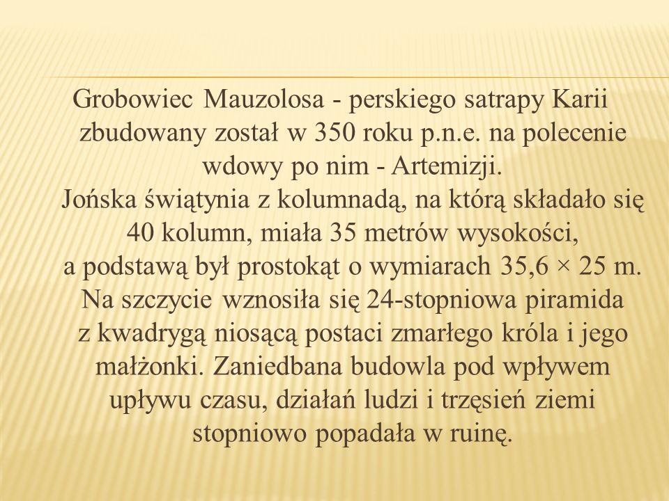 Grobowiec Mauzolosa - perskiego satrapy Karii zbudowany został w 350 roku p.n.e. na polecenie wdowy po nim - Artemizji. Jońska świątynia z kolumnadą,