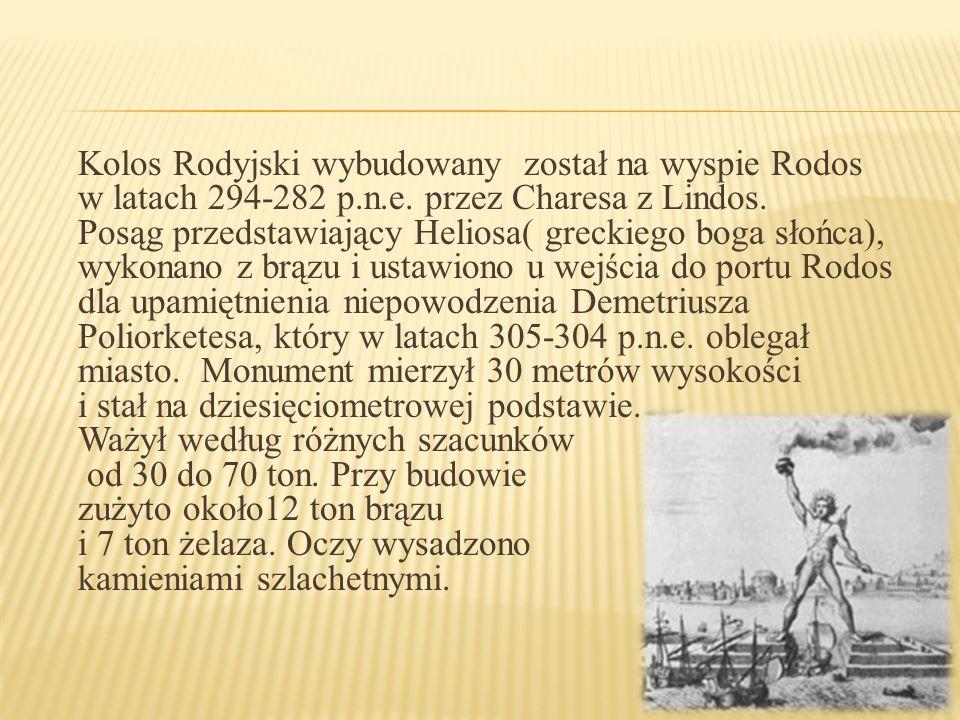 Kolos Rodyjski wybudowany został na wyspie Rodos w latach 294-282 p.n.e. przez Charesa z Lindos. Posąg przedstawiający Heliosa( greckiego boga słońca)