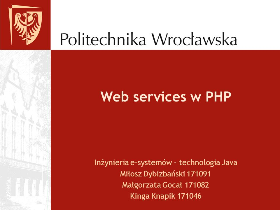 Web services w PHP Inżynieria e-systemów - technologia Java Miłosz Dybizbański 171091 Małgorzata Gocał 171082 Kinga Knapik 171046