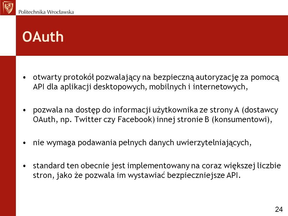 OAuth otwarty protokół pozwalający na bezpieczną autoryzację za pomocą API dla aplikacji desktopowych, mobilnych i internetowych, pozwala na dostęp do informacji użytkownika ze strony A (dostawcy OAuth, np.