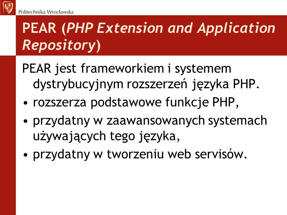 PEAR (PHP Extension and Application Repository) PEAR jest frameworkiem i systemem dystrybucyjnym rozszerzeń języka PHP. rozszerza podstawowe funkcje P