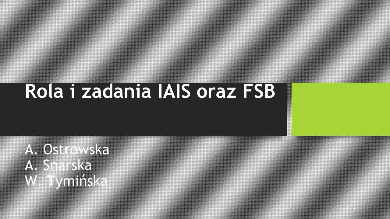 Rola i zadania IAIS oraz FSB A. Ostrowska A. Snarska W. Tymińska