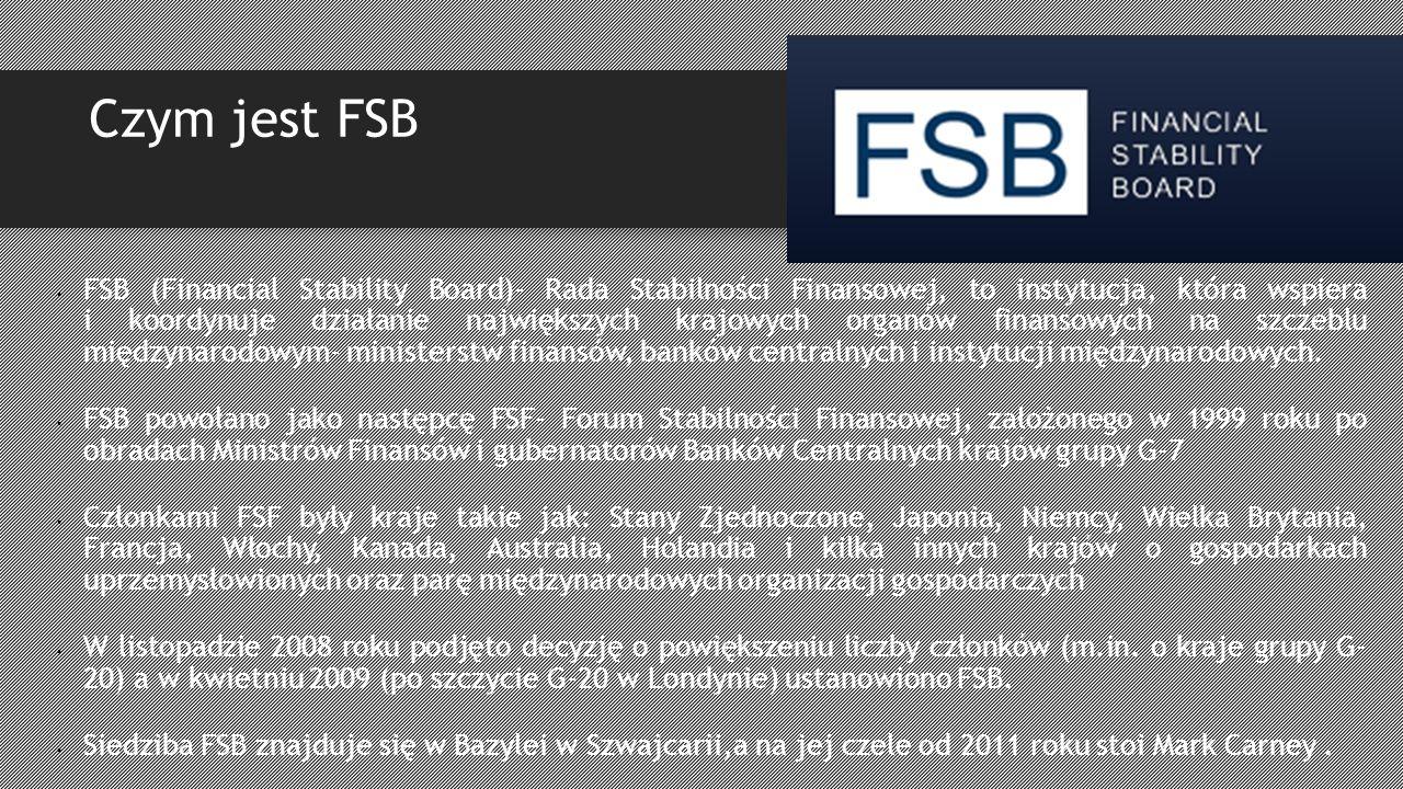 Czym jest FSB FSB (Financial Stability Board)- Rada Stabilności Finansowej, to instytucja, która wspiera i koordynuje działanie największych krajowych organów finansowych na szczeblu międzynarodowym- ministerstw finansów, banków centralnych i instytucji międzynarodowych.